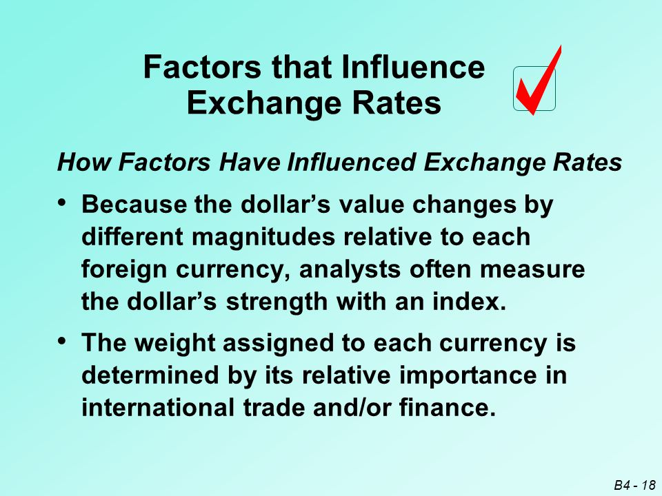 B4 - 18 How Factors Have Influenced Exchange Rates Because the dollar's value changes by different magnitudes relative to each foreign currency, analysts often measure the dollar's strength with an index.