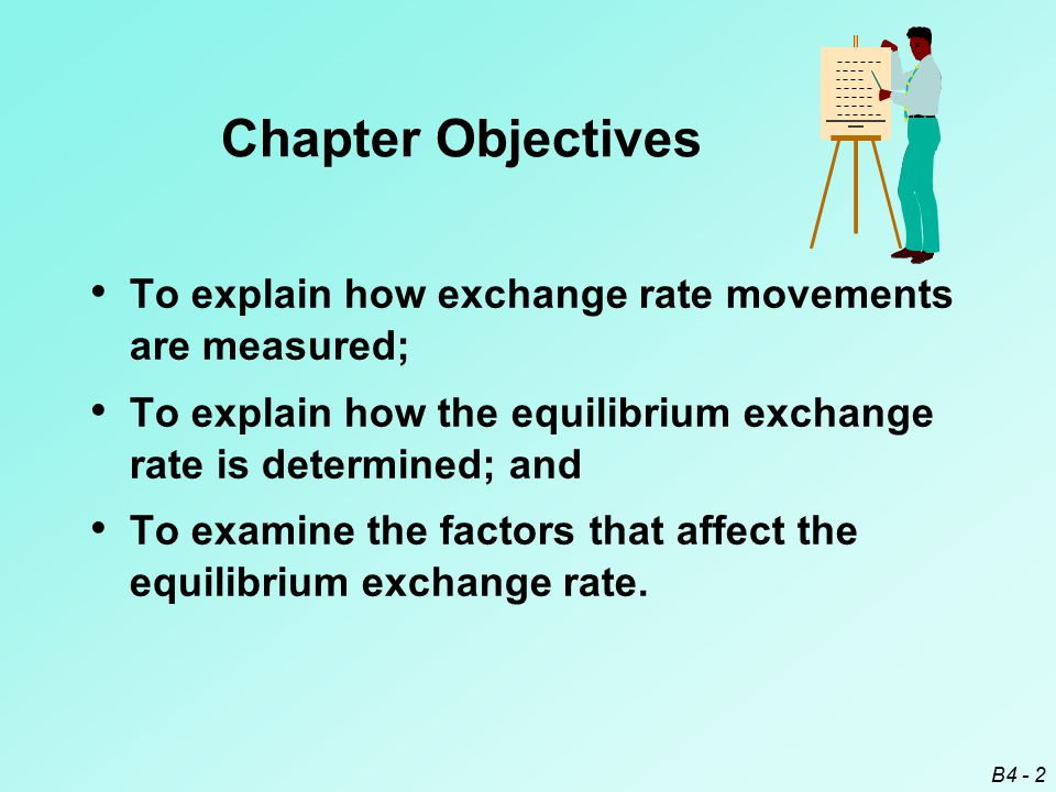 B4 - 2 Chapter Objectives To explain how exchange rate movements are measured; To explain how the equilibrium exchange rate is determined; and To examine the factors that affect the equilibrium exchange rate.