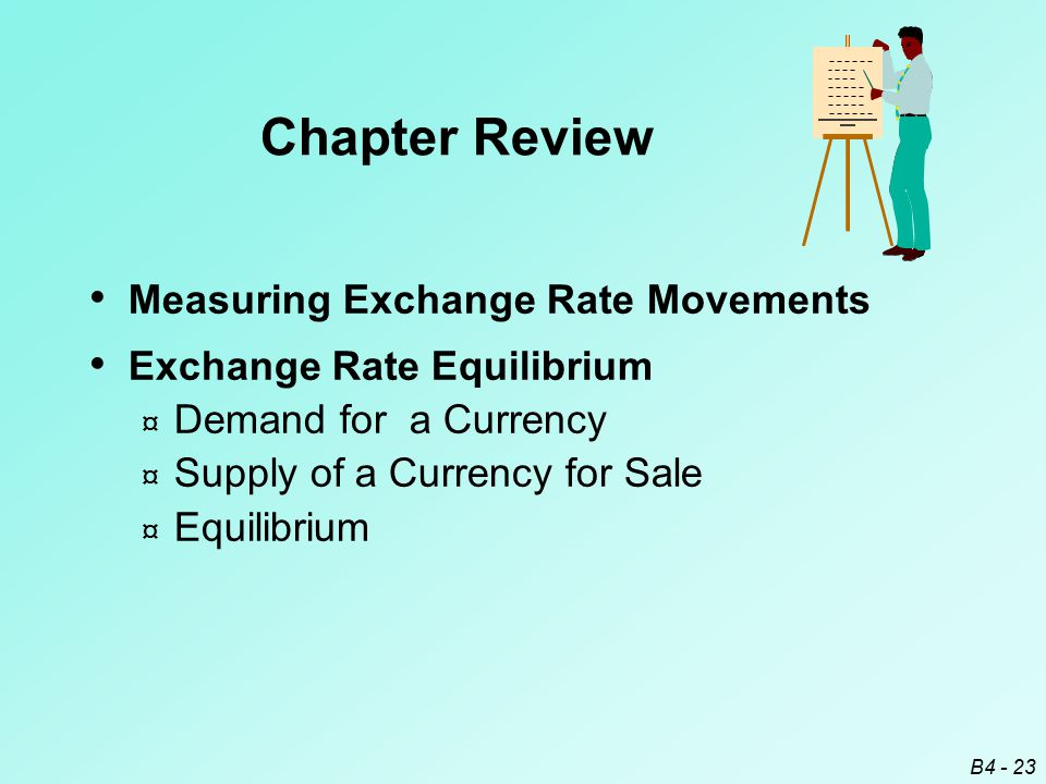 B4 - 23 Measuring Exchange Rate Movements Exchange Rate Equilibrium ¤ Demand for a Currency ¤ Supply of a Currency for Sale ¤ Equilibrium Chapter Review