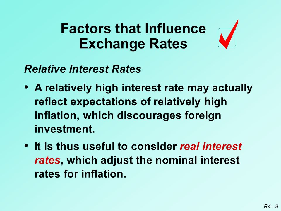 B4 - 9 Relative Interest Rates Factors that Influence Exchange Rates It is thus useful to consider real interest rates, which adjust the nominal interest rates for inflation.