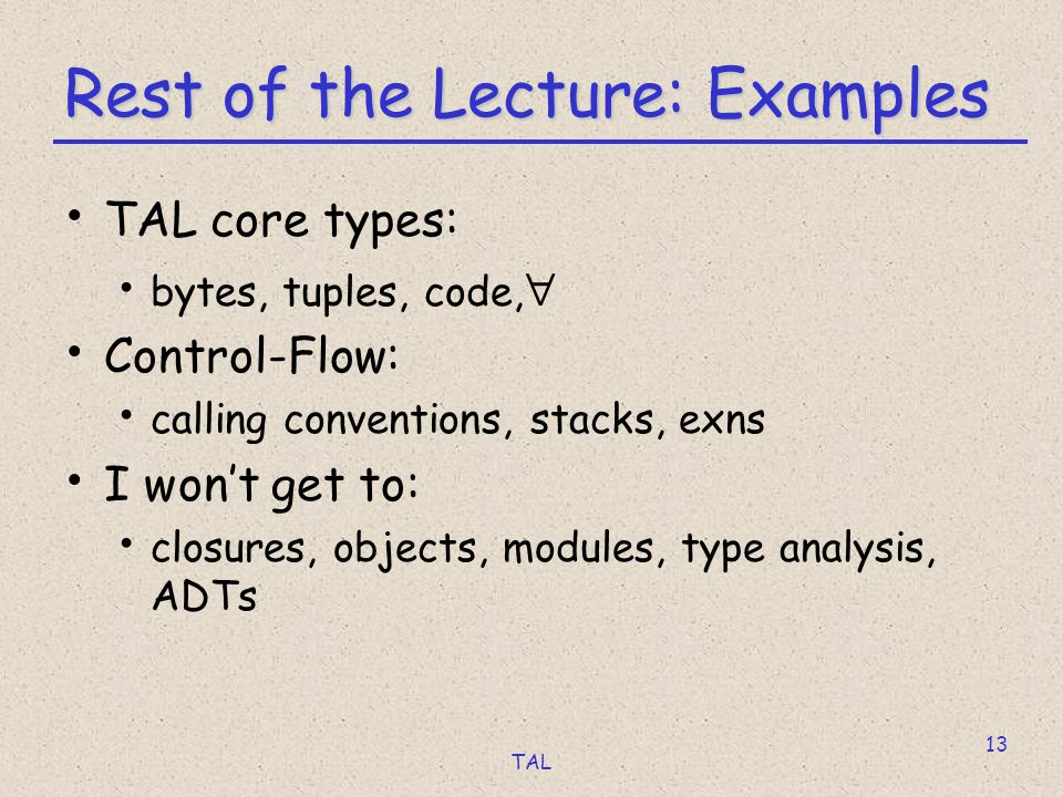 TAL 13 Rest of the Lecture: Examples TAL core types: bytes, tuples, code,  Control-Flow: calling conventions, stacks, exns I won't get to: closures, objects, modules, type analysis, ADTs