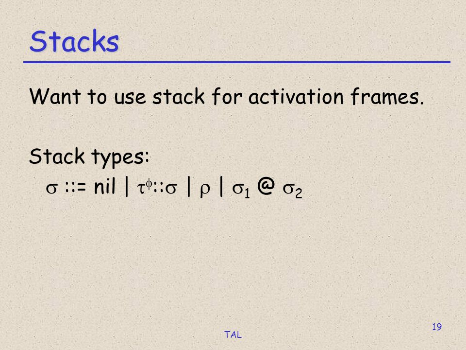 TAL 19 Stacks Want to use stack for activation frames.