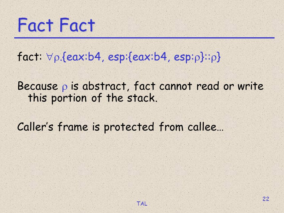 TAL 22 Fact Fact fact: .{eax:b4, esp:{eax:b4, esp:  }::  } Because  is abstract, fact cannot read or write this portion of the stack.
