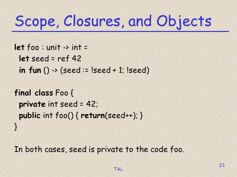 TAL 23 Scope, Closures, and Objects let foo : unit -> int = let seed = ref 42 in fun () -> (seed := !seed + 1; !seed) final class Foo { private int seed = 42; public int foo() { return(seed++); } } In both cases, seed is private to the code foo.