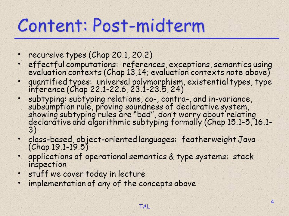 TAL 4 Content: Post-midterm recursive types (Chap 20.1, 20.2) effectful computations: references, exceptions, semantics using evaluation contexts (Chap 13,14; evaluation contexts note above) quantified types: universal polymorphism, existential types, type inference (Chap 22.1-22.6, 23.1-23.5, 24) subtyping: subtyping relations, co-, contra-, and in-variance, subsumption rule, proving soundness of declarative system, showing subtyping rules are bad , don't worry about relating declarative and algorithmic subtyping formally (Chap 15.1-5, 16.1- 3) class-based, object-oriented languages: featherweight Java (Chap 19.1-19.5) applications of operational semantics & type systems: stack inspection stuff we cover today in lecture implementation of any of the concepts above