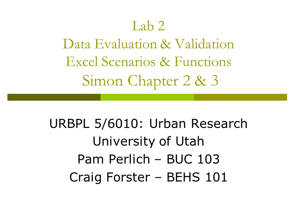 Lab 2 Data Evaluation & Validation Excel Scenarios & Functions Simon Chapter 2 & 3 URBPL 5/6010: Urban Research University of Utah Pam Perlich – BUC 103 Craig Forster – BEHS 101