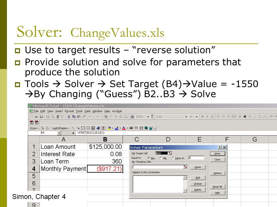 Solver: ChangeValues.xls  Use to target results – reverse solution  Provide solution and solve for parameters that produce the solution  Tools  Solver  Set Target (B4)  Value = -1550  By Changing ( Guess ) B2..B3  Solve Simon, Chapter 4