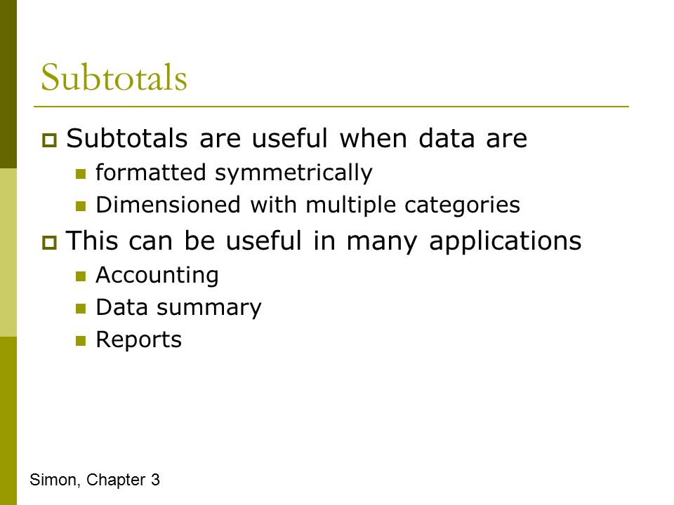 Subtotals  Subtotals are useful when data are formatted symmetrically Dimensioned with multiple categories  This can be useful in many applications Accounting Data summary Reports Simon, Chapter 3