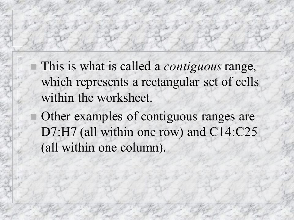 n This is what is called a contiguous range, which represents a rectangular set of cells within the worksheet.