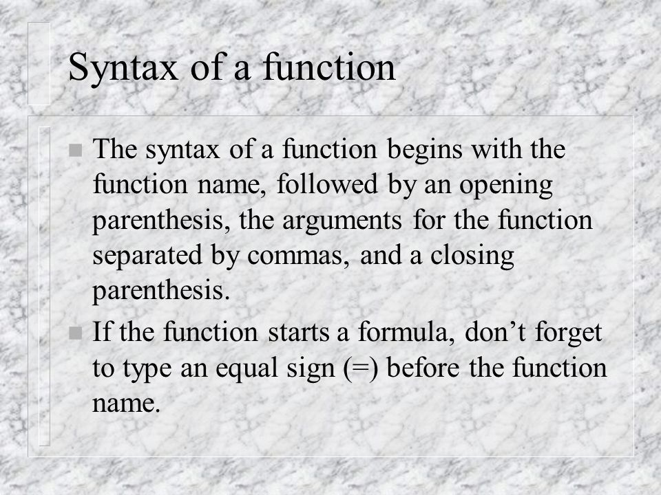 Syntax of a function n The syntax of a function begins with the function name, followed by an opening parenthesis, the arguments for the function separated by commas, and a closing parenthesis.