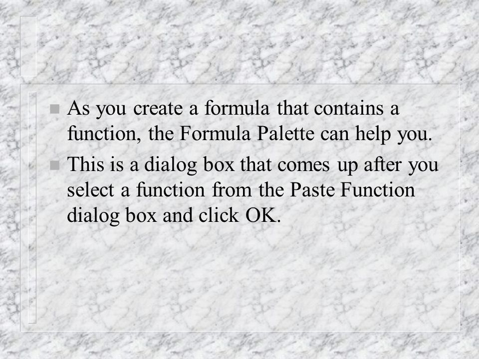 n As you create a formula that contains a function, the Formula Palette can help you.