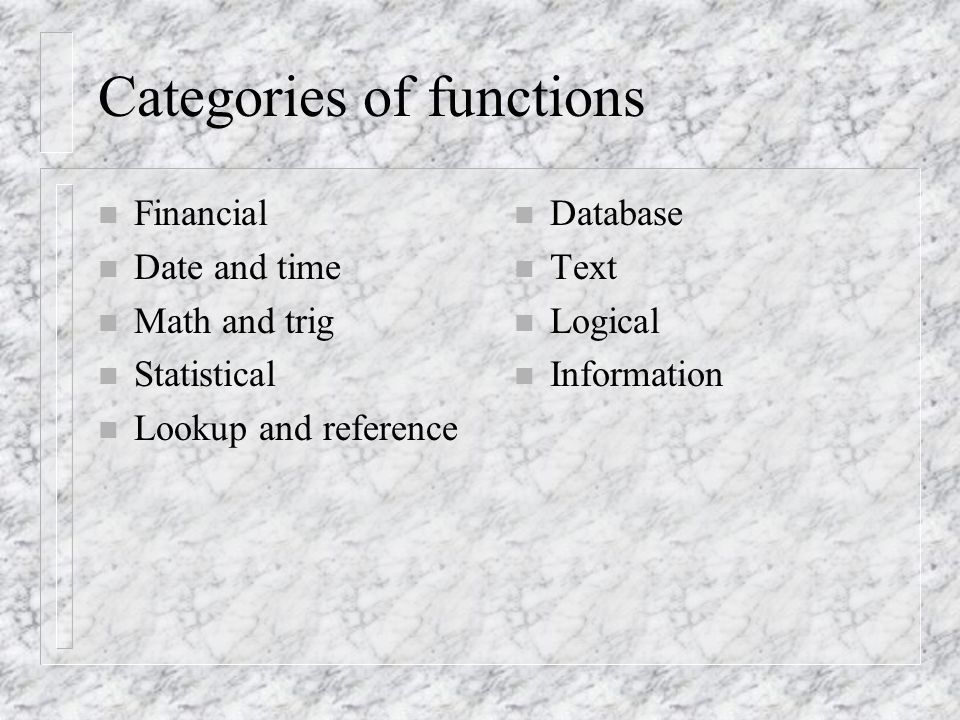 Categories of functions n Financial n Date and time n Math and trig n Statistical n Lookup and reference n Database n Text n Logical n Information
