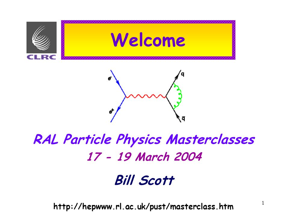 1 Welcome RAL Particle Physics Masterclasses 17 - 19 March 2004 Bill Scott http://hepwww.rl.ac.uk/pust/masterclass.htm
