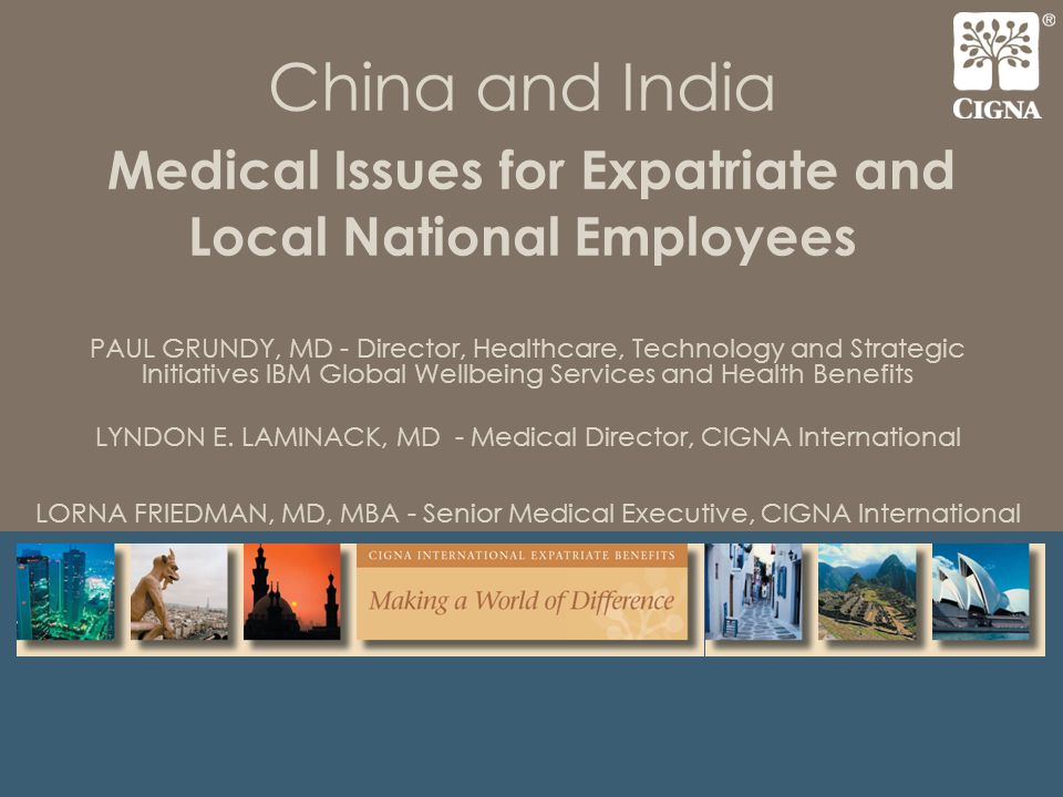 China and India Medical Issues for Expatriate and Local National Employees PAUL GRUNDY, MD - Director, Healthcare, Technology and Strategic Initiatives IBM Global Wellbeing Services and Health Benefits LYNDON E.