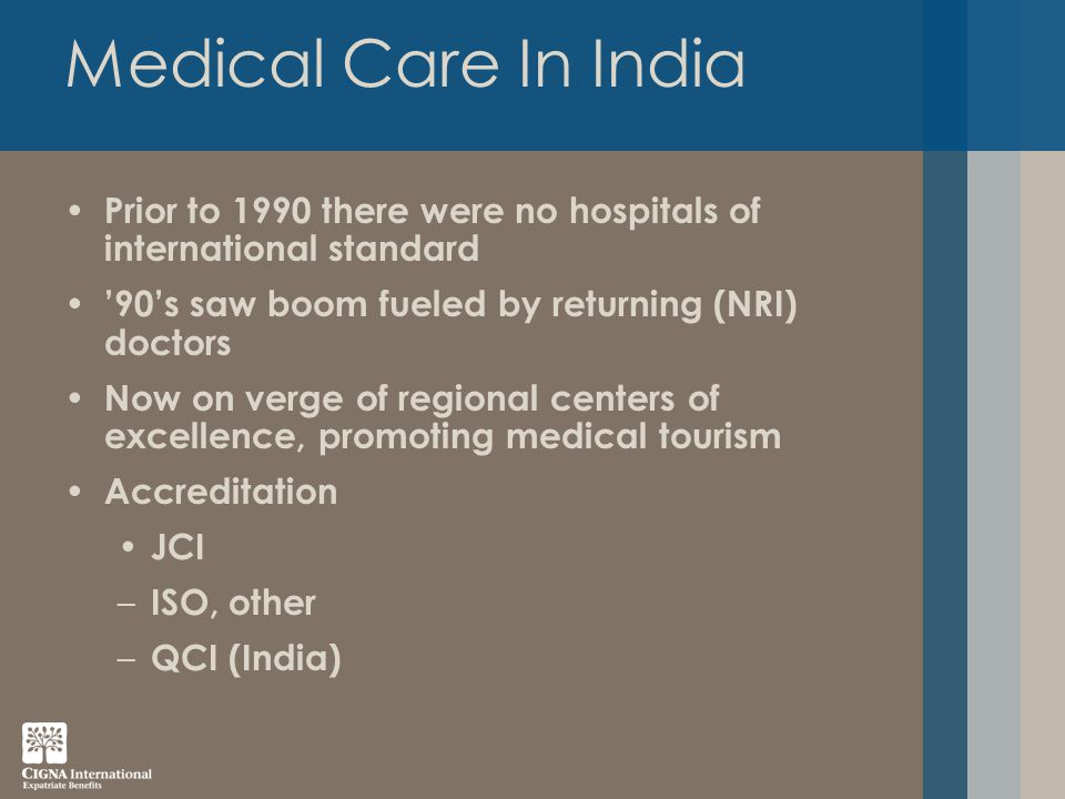 Medical Care In India Prior to 1990 there were no hospitals of international standard '90's saw boom fueled by returning (NRI) doctors Now on verge of regional centers of excellence, promoting medical tourism Accreditation JCI – ISO, other – QCI (India)