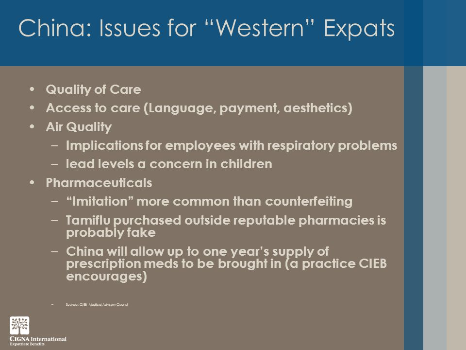 China: Issues for Western Expats Quality of Care Access to care (Language, payment, aesthetics) Air Quality – Implications for employees with respiratory problems – lead levels a concern in children Pharmaceuticals – Imitation more common than counterfeiting – Tamiflu purchased outside reputable pharmacies is probably fake – China will allow up to one year's supply of prescription meds to be brought in (a practice CIEB encourages) –Source: CIEB Medical Advisory Council