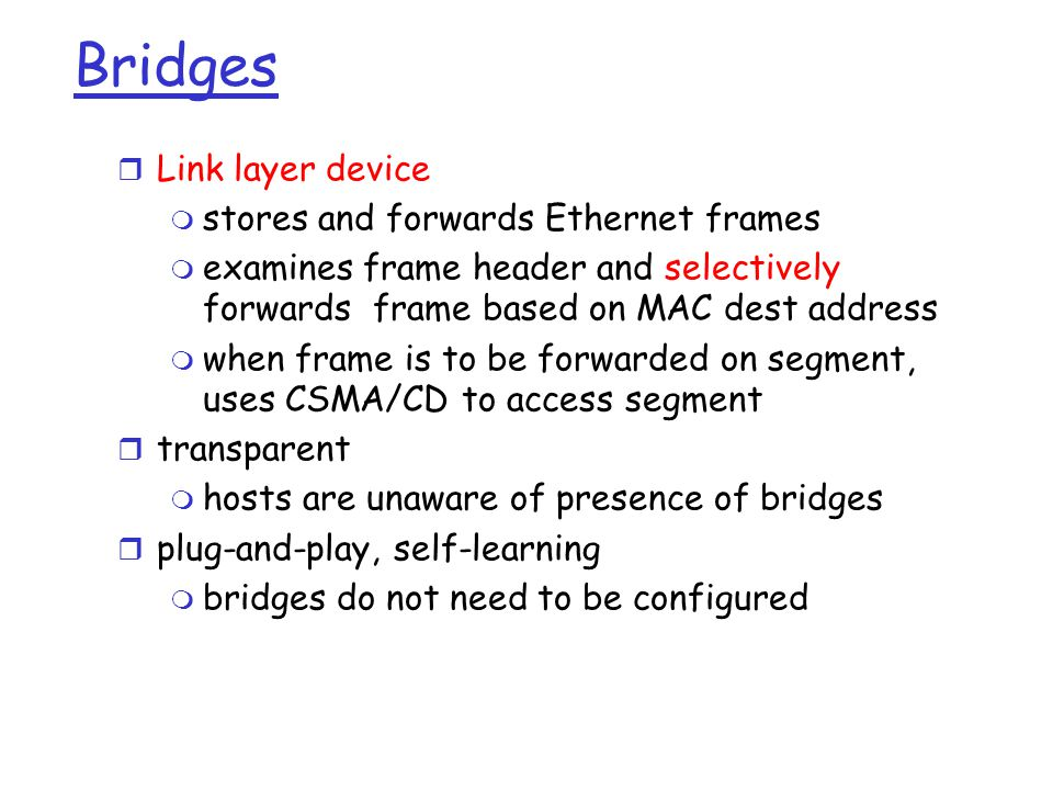 Bridges  Link layer device  stores and forwards Ethernet frames  examines frame header and selectively forwards frame based on MAC dest address  when frame is to be forwarded on segment, uses CSMA/CD to access segment  transparent  hosts are unaware of presence of bridges  plug-and-play, self-learning  bridges do not need to be configured