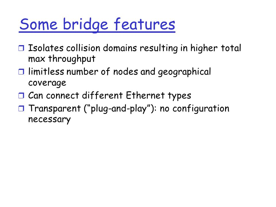 Some bridge features  Isolates collision domains resulting in higher total max throughput  limitless number of nodes and geographical coverage  Can connect different Ethernet types  Transparent ( plug-and-play ): no configuration necessary