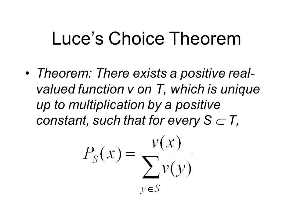 Luce's Choice Theorem Theorem: There exists a positive real- valued function v on T, which is unique up to multiplication by a positive constant, such that for every S  T,