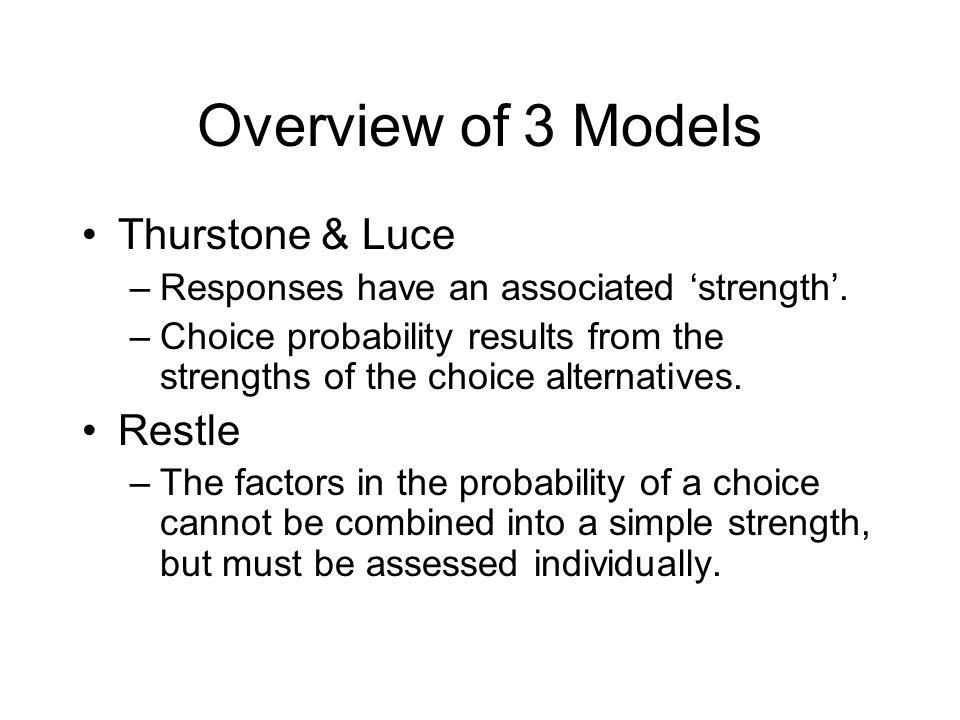 Overview of 3 Models Thurstone & Luce –Responses have an associated 'strength'.