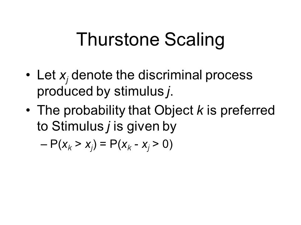 Thurstone Scaling Let x j denote the discriminal process produced by stimulus j.
