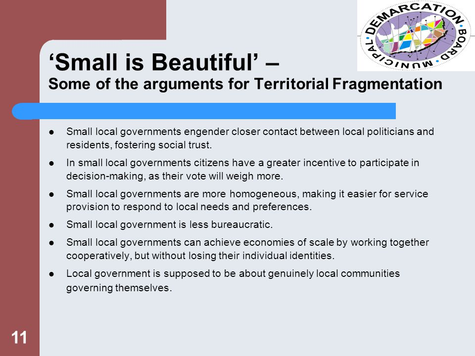 11 'Small is Beautiful' – Some of the arguments for Territorial Fragmentation Small local governments engender closer contact between local politicians and residents, fostering social trust.