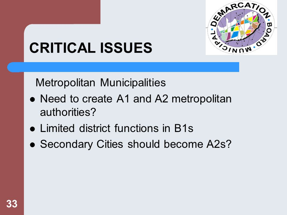 33 CRITICAL ISSUES Metropolitan Municipalities Need to create A1 and A2 metropolitan authorities.