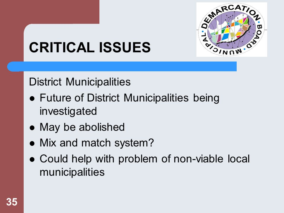 35 CRITICAL ISSUES District Municipalities Future of District Municipalities being investigated May be abolished Mix and match system.