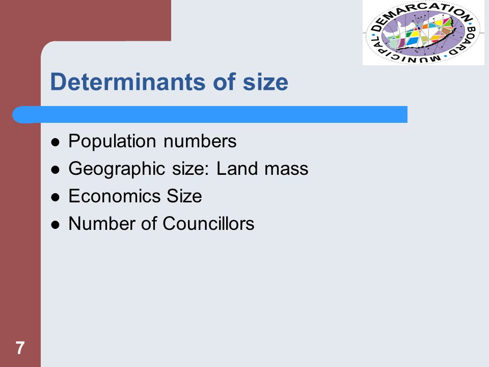Determinants of size Population numbers Geographic size: Land mass Economics Size Number of Councillors 7