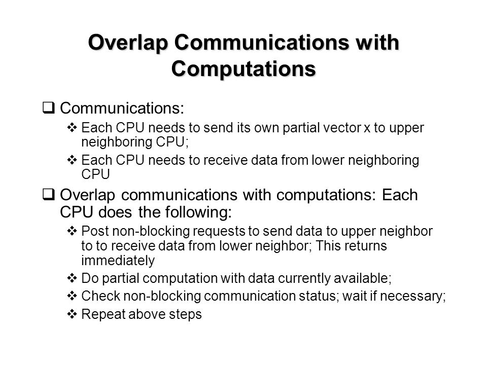 Overlap Communications with Computations  Communications:  Each CPU needs to send its own partial vector x to upper neighboring CPU;  Each CPU needs to receive data from lower neighboring CPU  Overlap communications with computations: Each CPU does the following:  Post non-blocking requests to send data to upper neighbor to to receive data from lower neighbor; This returns immediately  Do partial computation with data currently available;  Check non-blocking communication status; wait if necessary;  Repeat above steps