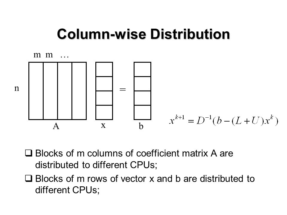 Column-wise Distribution  Blocks of m columns of coefficient matrix A are distributed to different CPUs;  Blocks of m rows of vector x and b are distributed to different CPUs; mm… n A x = b