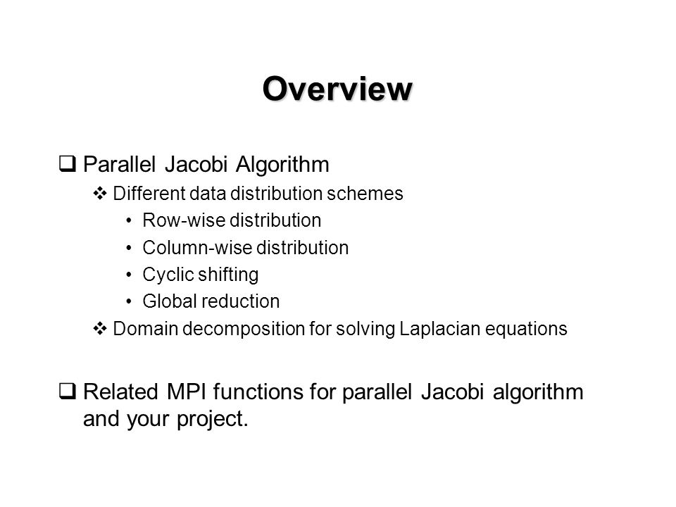 Overview  Parallel Jacobi Algorithm  Different data distribution schemes Row-wise distribution Column-wise distribution Cyclic shifting Global reduction  Domain decomposition for solving Laplacian equations  Related MPI functions for parallel Jacobi algorithm and your project.