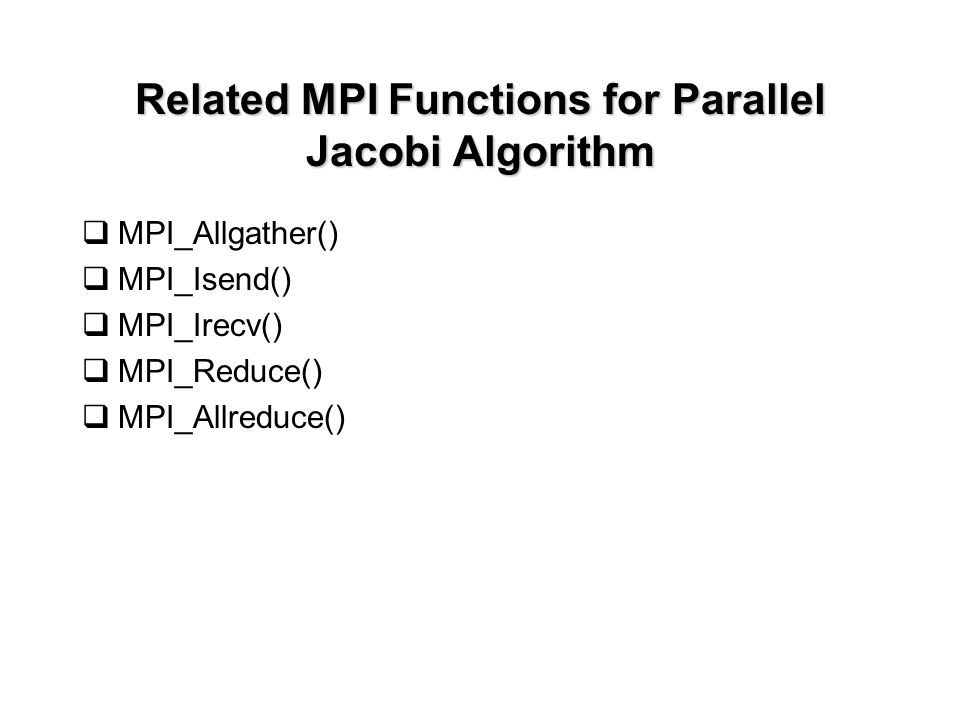 Related MPI Functions for Parallel Jacobi Algorithm  MPI_Allgather()  MPI_Isend()  MPI_Irecv()  MPI_Reduce()  MPI_Allreduce()