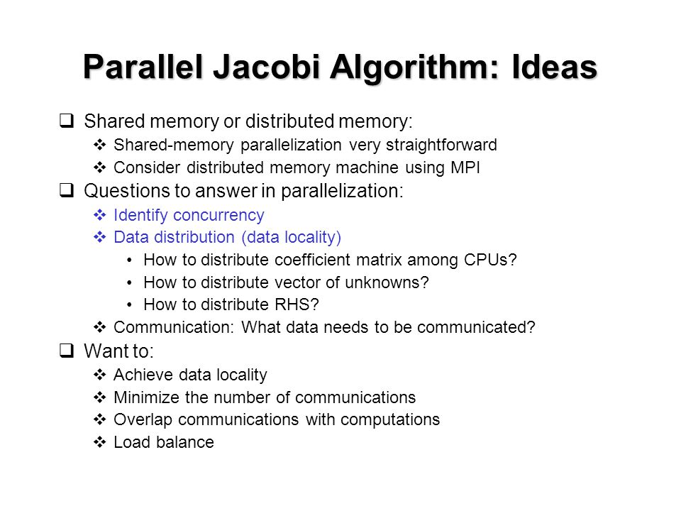 Parallel Jacobi Algorithm: Ideas  Shared memory or distributed memory:  Shared-memory parallelization very straightforward  Consider distributed memory machine using MPI  Questions to answer in parallelization:  Identify concurrency  Data distribution (data locality) How to distribute coefficient matrix among CPUs.