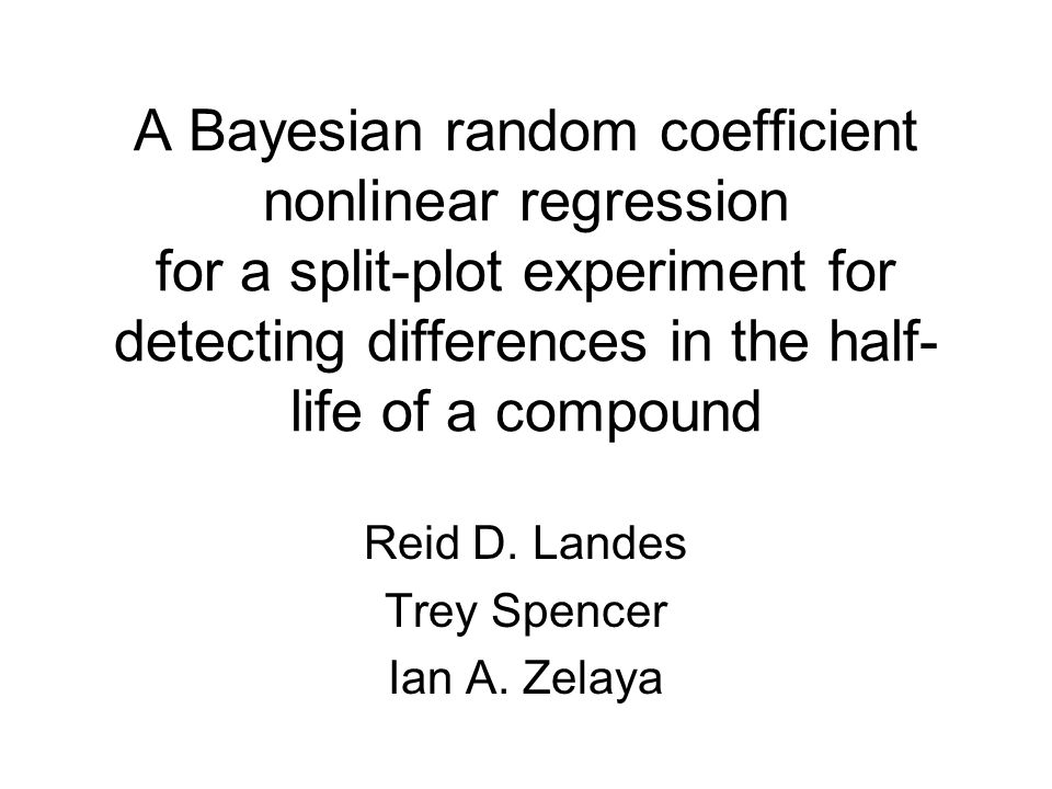 A Bayesian random coefficient nonlinear regression for a split-plot experiment for detecting differences in the half- life of a compound Reid D.