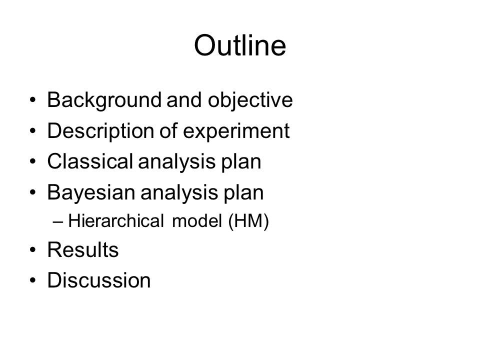 Outline Background and objective Description of experiment Classical analysis plan Bayesian analysis plan –Hierarchical model (HM) Results Discussion
