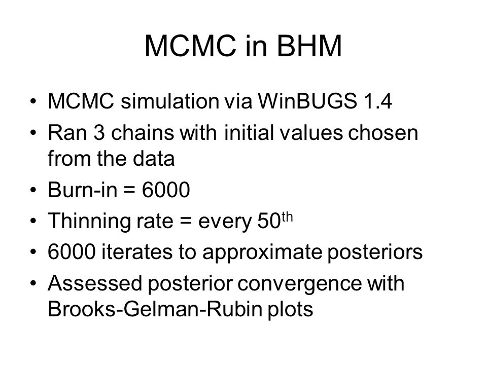 MCMC in BHM MCMC simulation via WinBUGS 1.4 Ran 3 chains with initial values chosen from the data Burn-in = 6000 Thinning rate = every 50 th 6000 iterates to approximate posteriors Assessed posterior convergence with Brooks-Gelman-Rubin plots
