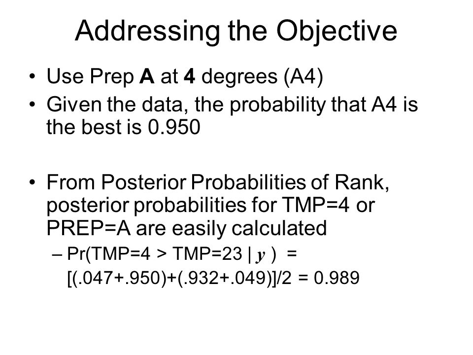 Addressing the Objective Use Prep A at 4 degrees (A4) Given the data, the probability that A4 is the best is 0.950 From Posterior Probabilities of Rank, posterior probabilities for TMP=4 or PREP=A are easily calculated –Pr(TMP=4 > TMP=23 | y ) = [(.047+.950)+(.932+.049)]/2 = 0.989