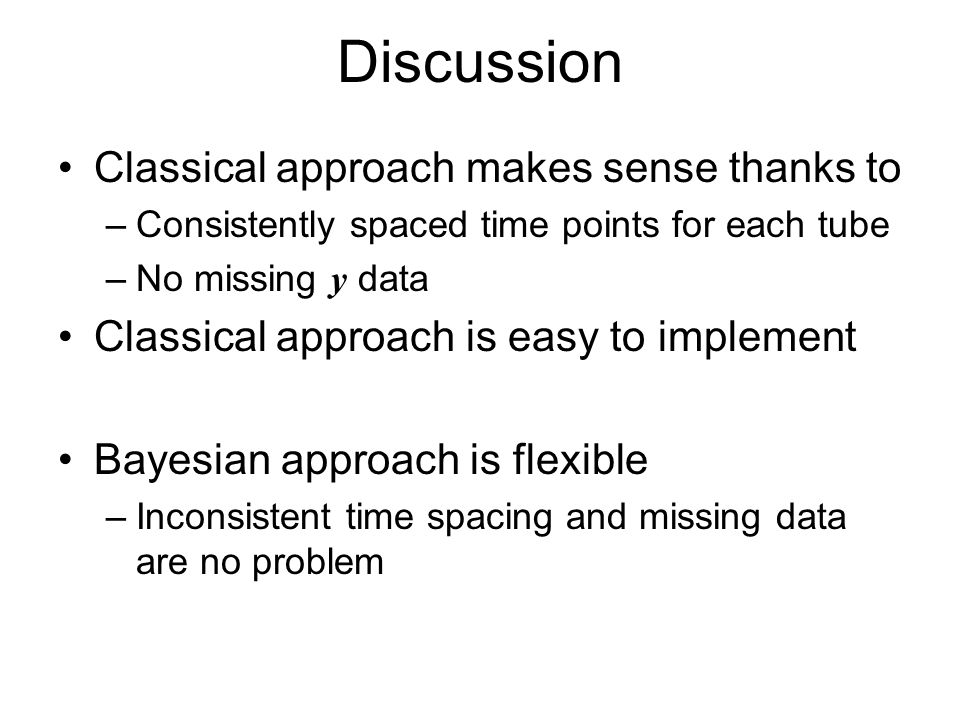 Discussion Classical approach makes sense thanks to –Consistently spaced time points for each tube –No missing y data Classical approach is easy to implement Bayesian approach is flexible –Inconsistent time spacing and missing data are no problem