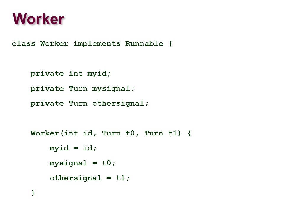 Worker class Worker implements Runnable { private int myid; private Turn mysignal; private Turn othersignal; Worker(int id, Turn t0, Turn t1) { myid = id; mysignal = t0; othersignal = t1; }