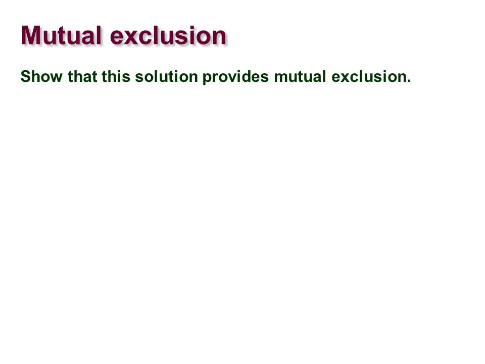 Mutual exclusion Show that this solution provides mutual exclusion.