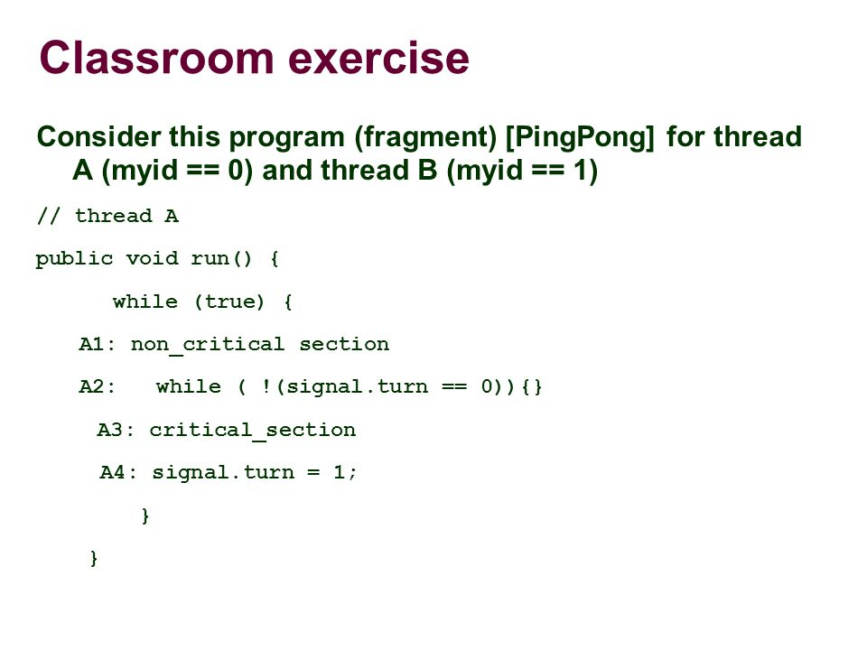 Classroom exercise Consider this program (fragment) [PingPong] for thread A (myid == 0) and thread B (myid == 1) // thread A public void run() { while (true) { A1: non_critical section A2: while ( !(signal.turn == 0)){} A3: critical_section A4: signal.turn = 1; }