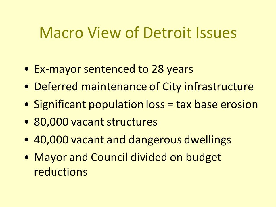 Macro View of Detroit Issues Ex-mayor sentenced to 28 years Deferred maintenance of City infrastructure Significant population loss = tax base erosion 80,000 vacant structures 40,000 vacant and dangerous dwellings Mayor and Council divided on budget reductions