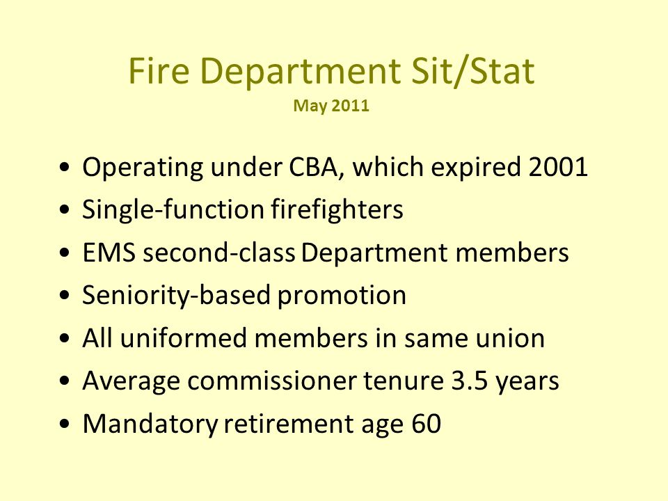 Fire Department Sit/Stat May 2011 Operating under CBA, which expired 2001 Single-function firefighters EMS second-class Department members Seniority-based promotion All uniformed members in same union Average commissioner tenure 3.5 years Mandatory retirement age 60