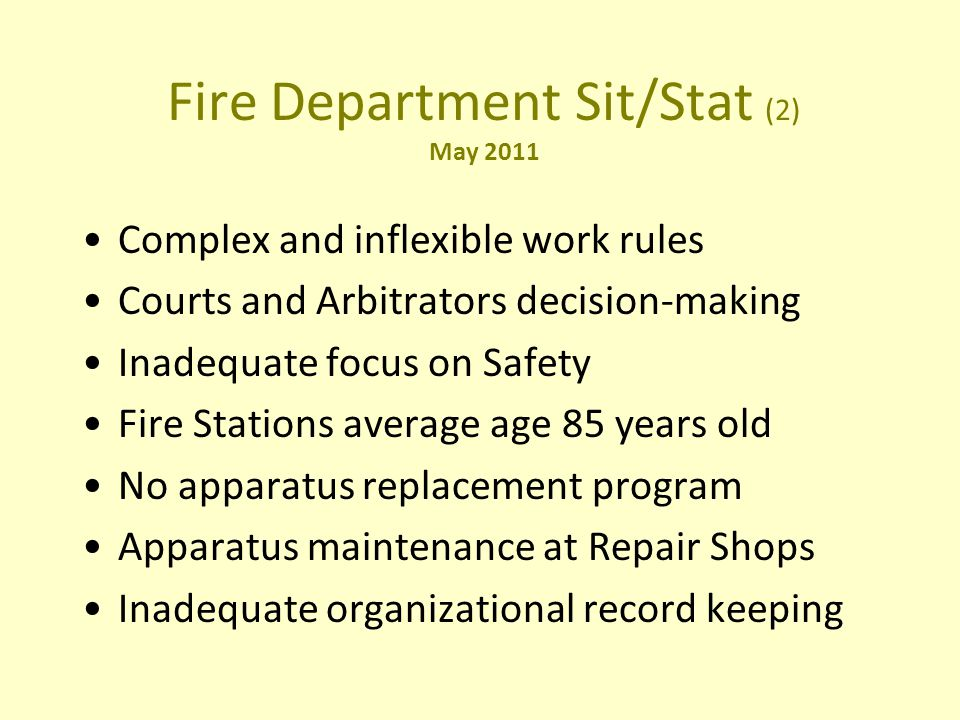 Fire Department Sit/Stat (2) May 2011 Complex and inflexible work rules Courts and Arbitrators decision-making Inadequate focus on Safety Fire Stations average age 85 years old No apparatus replacement program Apparatus maintenance at Repair Shops Inadequate organizational record keeping