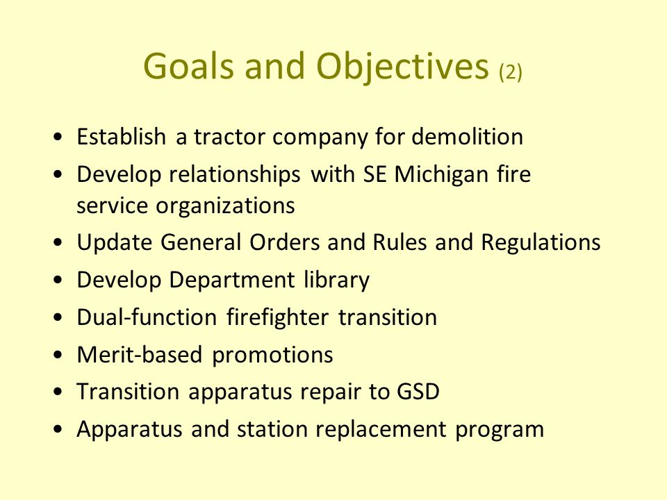 Goals and Objectives (2) Establish a tractor company for demolition Develop relationships with SE Michigan fire service organizations Update General Orders and Rules and Regulations Develop Department library Dual-function firefighter transition Merit-based promotions Transition apparatus repair to GSD Apparatus and station replacement program