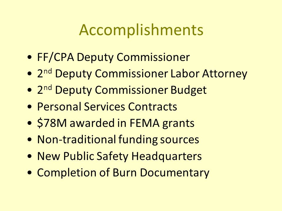 Accomplishments FF/CPA Deputy Commissioner 2 nd Deputy Commissioner Labor Attorney 2 nd Deputy Commissioner Budget Personal Services Contracts $78M awarded in FEMA grants Non-traditional funding sources New Public Safety Headquarters Completion of Burn Documentary