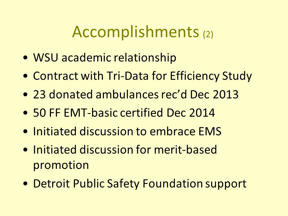 Accomplishments (2) WSU academic relationship Contract with Tri-Data for Efficiency Study 23 donated ambulances rec'd Dec FF EMT-basic certified Dec 2014 Initiated discussion to embrace EMS Initiated discussion for merit-based promotion Detroit Public Safety Foundation support