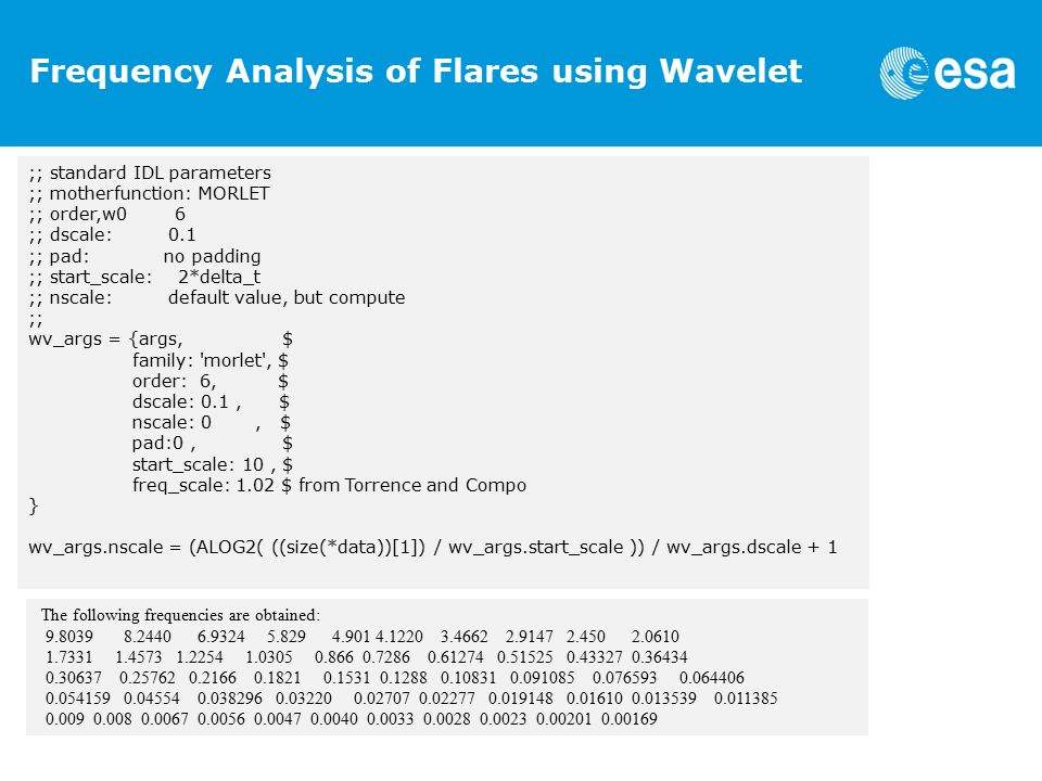 Frequency Analysis of Flares using Wavelet ;; standard IDL parameters ;; motherfunction: MORLET ;; order,w0 6 ;; dscale: 0.1 ;; pad: no padding ;; start_scale: 2*delta_t ;; nscale: default value, but compute ;; wv_args = {args, $ family: morlet , $ order: 6, $ dscale: 0.1, $ nscale: 0, $ pad:0, $ start_scale: 10, $ freq_scale: 1.02 $ from Torrence and Compo } wv_args.nscale = (ALOG2( ((size(*data))[1]) / wv_args.start_scale )) / wv_args.dscale + 1 The following frequencies are obtained: 9.8039 8.2440 6.9324 5.829 4.901 4.1220 3.4662 2.9147 2.450 2.0610 1.7331 1.4573 1.2254 1.0305 0.866 0.7286 0.61274 0.51525 0.43327 0.36434 0.30637 0.25762 0.2166 0.1821 0.1531 0.1288 0.10831 0.091085 0.076593 0.064406 0.054159 0.04554 0.038296 0.03220 0.02707 0.02277 0.019148 0.01610 0.013539 0.011385 0.009 0.008 0.0067 0.0056 0.0047 0.0040 0.0033 0.0028 0.0023 0.00201 0.00169