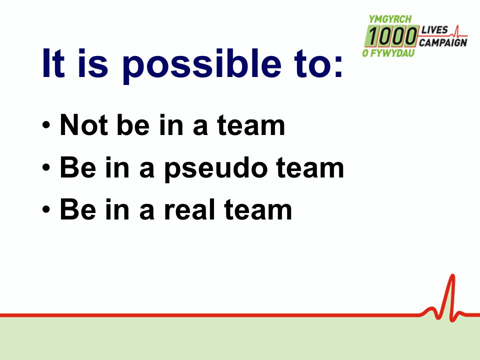 It is possible to: Not be in a team Be in a pseudo team Be in a real team